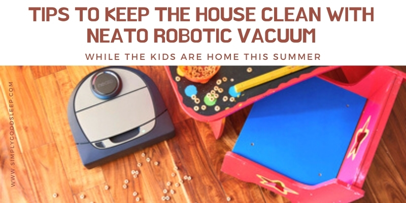 Tips to Keep the House Clean with Neato Robotic Vacuum While the Kids Are Home This Summer - Neato Robotic Vacuum Product Review - Simply Good Sleep