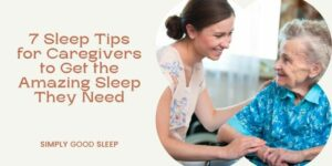 7 Sleep Tips for Caregivers to Get the Amazing Sleep They Need - Simply Good Sleep